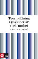 Teoribildning i psykiatrisk verksamhet - Björn Wrangsjö
