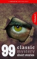 99 Classic Mystery Short Stories Vol.1 : - Arthur Conan Doyle, H.G. Wells, Rudyard Kipling, Edgar Wallace, Frances Hodgson Burnett, Eleanor H. Porter, Wilkie Collins, Marie Belloc Lowndes, W.W. Jacobs, James Oliver Curwood, Sax Rohmer, E. Phillips Oppenheim, Edgar Fawcett, William MacLeod Raine, Algernon Blackwood, Richard Marsh, Carolyn Wells, Arthur B. Reeve, R. Austin Freeman, Fred M. White, Margaret Sherwood, Stacy Aumonier, Max Pemberton, Josephine Daskam Bacon, Max Beerbohm, Emerson Hough, Jennette Lee, Rupert Hughes, Leonard Merrick, Arthur Quiller-Couch, Arthur Stringer, Marjorie Bowen, Harold Bindloss, Henry C. Rowland, F. Hopkinson Smith, Forrest Crissey, G.B. Lancaster, Hapsburg Liebe, Barry Pain, Compton Mackenzie, Gilbert Parker, H. Bedford-Jones, Harvey J. O'Higgins, Mary Heaton Vorse, Readym Anthologies, Arthur Stanwood Pier, Ethel Watts Mumford, George Ade, Honore Willsie, Hugh Pendexter, James Branch Cabell, James Hopper, Mary Raymond Shipman Andrews, Octavus Roy Cohen, Perceval Gibbon, Roy Norton, W. Pett Ridge