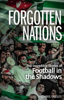 Forgotten Nations: The Incredible Stories of Football in the Shadows - Chris Deeley