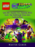 Lego DC Super Villains: Game, DLC, Aquaman, Ares, Apokolips, Bricks, Levels, Tips, Walkthrough, Cheats, Jokes, Guide Unofficial - Master Gamer