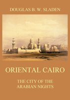 Oriental Cairo: The City of the Arabian Nights - Douglas Brooke Wheelton Sladen
