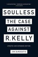 Soulless: The Case Against R. Kelly - Jim DeRogatis