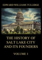 The History of Salt Lake City and its Founders, Volume 1 - Edward William Tullidge