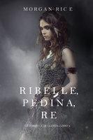 Ribelle, Pedina, Re (Di Corone e di Gloria—Libro 4) - Morgan Rice