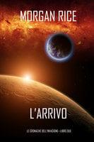l'Arrivo (Le cronache dell'Invasione—Libro Due) - Morgan Rice