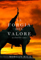 La Forgia del Valore (Re e Stregoni—Libro 4) - Morgan Rice