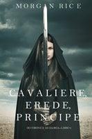 Cavaliere, Erede, Principe (Di Corone e di Gloria—Libro 3) - Morgan Rice