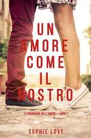 Un Amore come il Nostro (Le Cronache Dell'amore—Libro #1) - Sophie Love