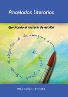 Pinceladas literarias. Ejercitando el misterio de escribir - Blas Cubells Villalba