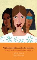 Violencia política contra las mujeres: el precio de la paridad en México - Gabriela Vargas G., Silvia G. Palazuelos