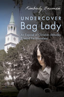 Undercover Bag Lady: An Exposé of Christian Attitudes Toward the Homeless - Kimberly Bowman