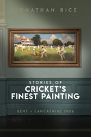 The Stories of Cricket's Finest Painting - Jonathan Rice