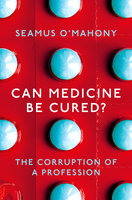 Can Medicine Be Cured?: The Corruption of a Profession - Seamus O'Mahony