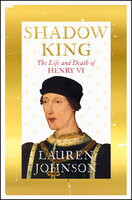 Shadow King: The Life and Death of Henry VI - Lauren Johnson