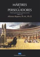 Mártires y perseguidores - Alfonso Ropero Berdoza