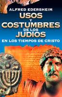 Usos y costumbres de los Judíos en los tiempos de Cristo - Alfred Edersheim