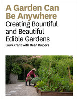 A Garden Can Be Anywhere: Creating Bountiful and Beautiful Edible Gardens - Lauri Kranz