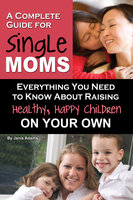 A Complete Guide for Single Moms - Janis Adams
