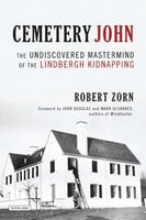 Cemetery John: The Undiscovered Mastermind of the Lindbergh Kidnapping - Robert Zorn