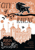 City of Ravens: The Extraordinary History of London, the Tower and its Famous Ravens - Boria Sax