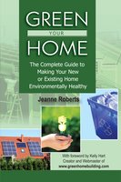 Green Your Home: The Complete Guide to Making Your New or Existing Home Environmentally Healthy - Jeanne Roberts