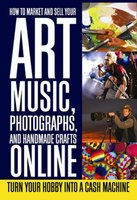 How to Market and Sell Your Art, Music, Photographs, & Handmade Crafts Online - Lee Rowley