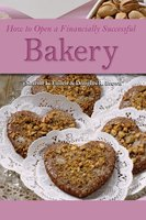 How to Open a Financially Successful Bakery - Douglas Brown, Sharon L. Fullen