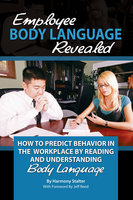 Employee Body Language Revealed: How to Predict Behavior in the Workplace by Reading and Understanding Body Language - Harmony Stalter