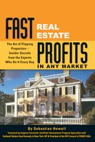 Fast Real Estate Profits in Any Market: The Art of Flipping Properties--Insider Secrets from the Experts Who Do It Every Day - Sebastian Howell