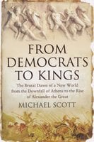 From Democrats to Kings: The Brutal Dawn of a New World from the Downfall of Athens to the Rise of Alexander the Great - Michael Scott