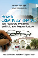 How to Creatively Finance Your Real Estate Investments and Build Your Personal Fortune: What Smart Investors Need to Know - Explained Simply - Susan Smith-Alvis