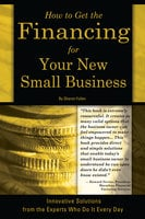 How to Get the Financing for Your New Small Business: Innovative Solutions from the Experts Who Do It Every Day - Sharon Fullen