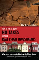 How to Pay Little or No Taxes on Your Real Estate Investments: What Smart Investors Need to Know Explained Simply - Brian Kline