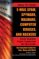 How to Stop E-Mail Spam, Spyware, Malware, Computer Viruses, and Hackers from Ruining Your Computer or Network - Bruce Brown