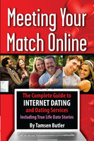 Meeting Your Match Online: The Complete Guide to Internet Dating and Dating Services - Including True Life Date Stories - Tamsen Butler