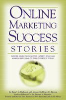 Online Marketing Success Stories: Insider Secrets, from the Experts Who Are Making Millions on the Internet Today - Rene V. Richards