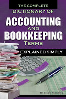 The Complete Dictionary of Accounting and Bookkeeping Terms Explained Simply - Cindy Ferraino