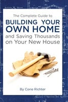 The Complete Guide to Building Your Own Home and Saving Thousands on Your New House - Corie Richter