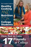 The Complete Guide to Healthy Cooking and Nutrition for College Students - J. Lucy Boyd