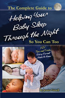 The Complete Guide to Helping Your Baby Sleep Through the Night So You Can Too 101 Tips and Tricks Every Parent Needs to Know - Jessica Linnell