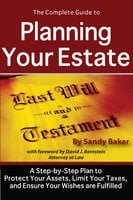 The Complete Guide to Planning Your Estate:A Step-by-Step Plan to Protect Your Assets, Limit Your Taxes, and Ensure Your Wishes are Fulfilled - Sandy Baker