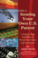 The Complete Guide to Securing Your Own U.S. Patent: A Step-by-Step Road Map to Protect Your Ideas and Inventions - Jamaine Burrell