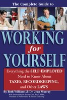 The Complete Guide to Working for Yourself: Everything the Self-Employed Need to Know About Taxes, Recordkeeping & Other Laws - Beth Williams, Jean Murray