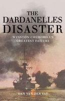The Dardanelles Disaster: Winston Churchill's Greatest Failure - Dan Van Der Vat