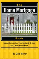 The Home Mortgage Book: Insider Information Your Banker & Broker Don't Want You to Know - Dale Mayer