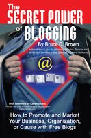 The Secret Power of Blogging: How to Promote and Market Your Business, Organization, or Cause With Free Blogs - Bruce C. Brown