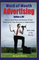 Word-of-Mouth Advertising Online and Off: How to Spark Buzz, Excitement, and Free Publicity for Your Business or Organization -- With Little or No Money - Lynn Thorne