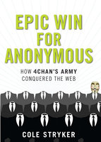 Epic Win for Anonymous: How 4chan's Army Conquered the Web - Cole Stryker