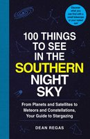 100 Things to See in the Southern Night Sky: From Planets and Satellites to Meteors and Constellations, Your Guide to Stargazing - Dean Regas