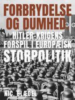 Forbrydelse og dumhed. Hitler-krigens forspil i europæisk storpolitik - Nic. Blædel